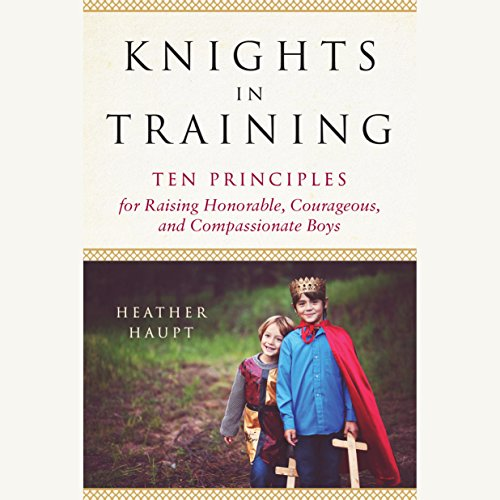Knights in Training: Ten Principles for Raising Honorable, Courageous, and Compassionate Boys