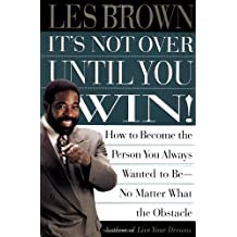 Its Not Over Until You Win: How to Become the Person You Always Wanted to Be No Matter What the Obstacle