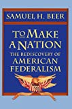 To Make a Nation : The Rediscovery of American Federalism, Beer, Samuel Hutchison, 0674893182