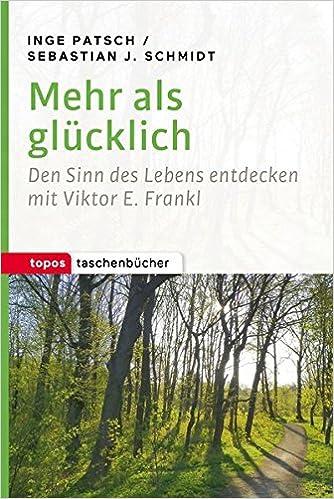 Mehr als glücklich: Den Sinn des Lebens entdecken mit Viktor E. Frankl (Topos Taschenbücher)