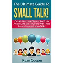How To Make Small Talk: The Ultimate Guide To Small Talk! - Quickly Overcome Shyness And Social Anxiety, And Talk To Anyone With These Proven Communication ... Communication Skills, Talk To People)