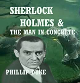 Sherlock Holmes And the Man In Concrete: A most dastardly crime! by [Duke Ph.D., Phillip]