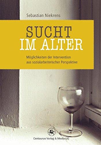 Sucht im Alter: Möglichkeiten der Intervention aus sozialarbeiterischer Perspektive (Soziologische Studien, Band 40)