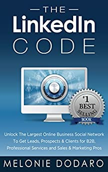 The LinkedIn Code: Unlock The Largest Online Business Social Network To Get Leads, Prospects & Clients for B2B, Professional Services and Sales & Marketing Pros by [Dodaro, Melonie]
