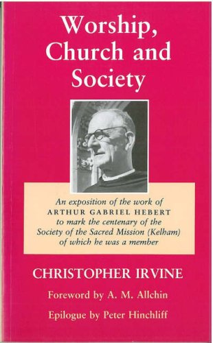 Download Worship, Church and Society: An Exposition of the work of Arthur Gabriel Hebert to mark the centenary of the Society of the Sacred Mission (Kelham) of which he was a member PDF