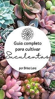 Guia completo para cultivar Suculentas : Um guia com tudo que você precisa saber para cultivar suculentas