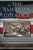 The American Ideology : Taking Back Our Country with the Philosophy of Our Founding Fathers, Vanyo, Brian, 0983193312