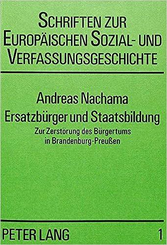 Ersatzbuerger Und Staatsbildung: Zur Zerstoerung Des Buergertums in Brandenburg-Preussen (Schriften Zur Europeaischen Sozial- Und Verfassungsgeschicht)
