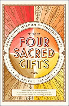 The Four Sacred Gifts: Indigenous Wisdom for Modern Times by [Sanchez, Anita]