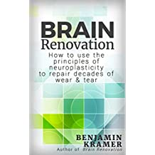 Brain Renovation - How to use the principles of neuroplasticity to repair decades of wear & tear