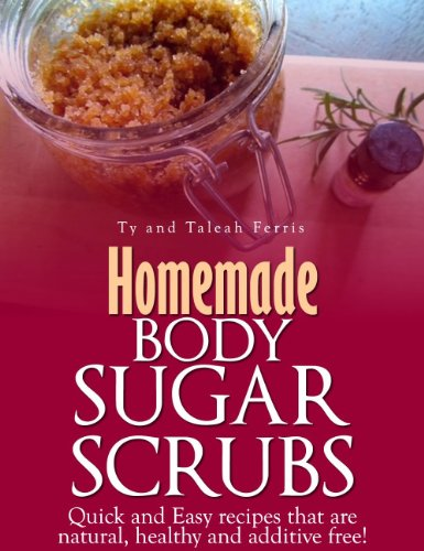 (Homemade Body Sugar Scrubs: Quick and Easy recipes that are natural, healthy and additive free!)