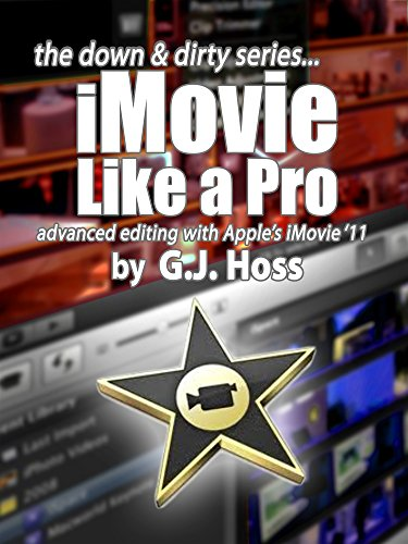 iMovie Like a Pro Advanced Editing for iMovie '11 (The Down & Dirty  Series): A concise practical guide to advanced video editing with Apple's  iMovie