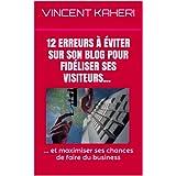 12 erreurs à éviter sur son BLOG pour fidéliser ses visiteurs... et maximiser ses chances de faire du business. (Expert en 30 minutes t. 5) (French Edition)
