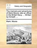 The Memoirs and Adventures of Mark Moore, Late an Officer in the British Navy Written by Himself, Mark Moore, 1170425003