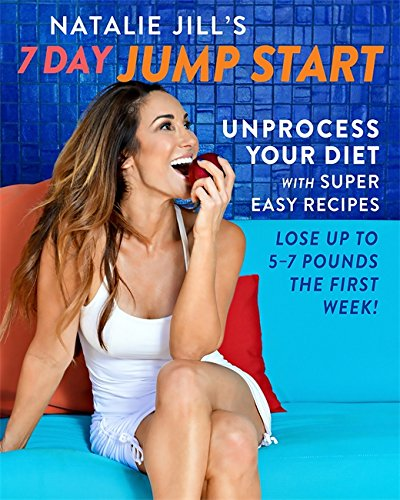 Natalie Jill's 7-Day Jump Start: Unprocess Your Diet with Super Easy Recipes-Lose Up to 5-7 Pounds the First Week! (Beyond Diet 5 Foods To Never Eat)