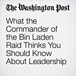 What the Commander of the Bin Laden Raid Thinks You Should Know About Leadership | Peter Holley