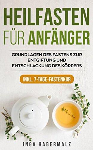 Heilfasten für Anfänger: Grundlagen des Fastens zur Entgiftung und Entschlackung des Körpers inkl. 7-Tage-Fastenkur
