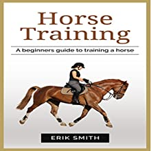 Horse Training: A Beginners Guide to Training a Horse Audiobook by Erik Smith Narrated by Danielle Piper