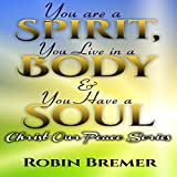 You Are a Spirit You Live in a Body & You Have a Soul: Christ Our Peace, Volume 3
