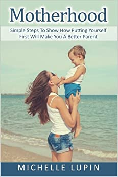 Book Motherhood: Simple Steps To Show How Putting Yourself First Will Make You A Better Parent