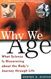 Why We Age: What Science Is Discovering about the Body's Journey Through Life, Steven N. Austad, 0471296465