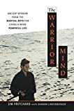 The Warrior Mind: Ancient Wisdom from the Martial Arts for Living a More Powerful Life