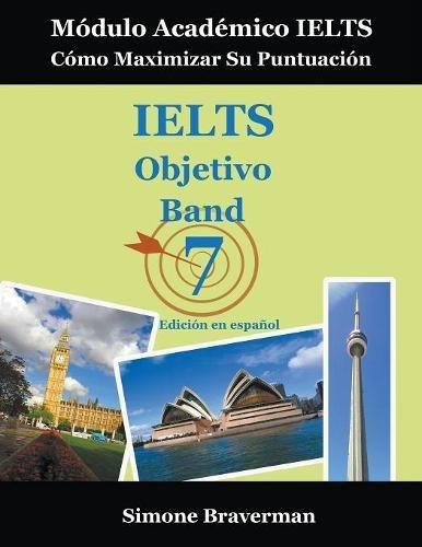 IELTS Objetivo Band 7: Modulo Academico IELTS – Como Maximizar Su Puntuacion (Edicion en español) (Spanish Edition) [Simone Braverman] (Tapa Blanda)