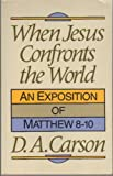 When Jesus Confronts the World : An Exposition of Matthew 8-10, Carson, D. A., 0801025222