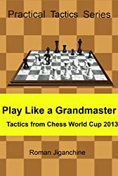 Play Like a Grandmaster - Tactics from Chess World Cup 2013 (Practical Tactics Series) (English Edition)
