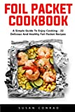 Foil Packet Cookbook: A Simple Guide To Enjoy Cooking - 22 Delicious And Healthy Foil Packet Recipes!
