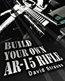 Build Your Own AR-15 Rifle: In Less Than 3 Hours
