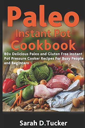 Paleo Instant Pot Cookbook: 80+ Delicious Paleo and Gluten-Free Instant Pot Pressure Cooker Recipes for Busy People and Beginners