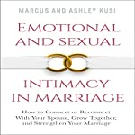 Emotional and Sexual Intimacy in Marriage: How to Connect or Reconnect with Your Spouse, Grow Together, and Strengthen Your Marriage | Marcus Kusi,Ashley Kusi