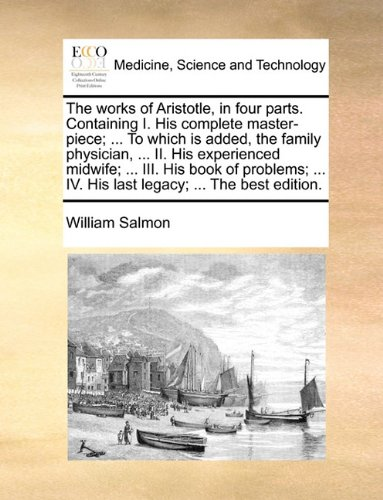 Read Online The works of Aristotle, in four parts. Containing I. His complete master-piece; ... To which is added, the family physician, ... II. His experienced ... IV. His last legacy; ... The best edition. ebook