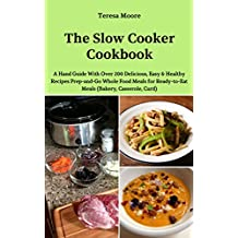 The Slow Cooker Cookbook:  A Hand Guide With Over 200 Delicious, Easy & Healthy Recipes Prep-and-Go Whole Food Meals for Ready-to-Eat Meals (Quick and Easy Natural Food Book 71)