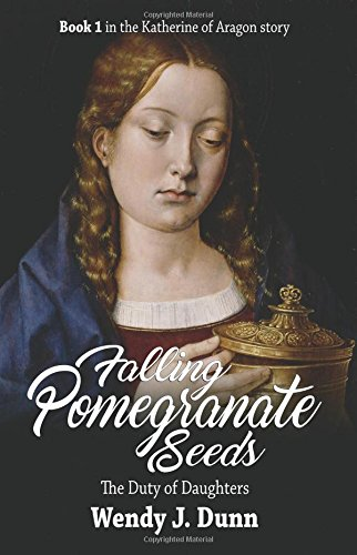 Falling Pomegranate Seeds: The Duty of Daughters (Katherine of Aragon Story) (Volume 1) [Wendy J Dunn] (Tapa Blanda)