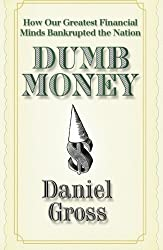 Dumb Money: How Our Greatest Financial Minds Bankrupted the Nation by Daniel Gross (2009-04-14)
