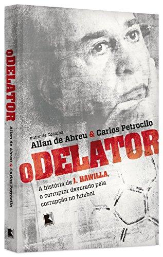 O Delator. A História de J. Hawilla, o Corruptor Devorado Pela Corrupção no Futebol