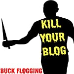 Kill Your Blog: 12 Reasons Why You Should Stop F#$%ing Blogging! | Buck Flogging