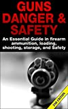 Guns Danger & Safety 2nd Edition: An Essential Guide In Firearm Ammunition, Loading, Shooting, Storage and Safety (Guns, Guns & Ammo, Ammunition, Hunting, ... Loading, Targets,  Handguns, Gun Storage)