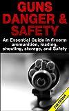 Guns Danger & Safety 2nd Edition: An Essential Guide In Firearm Ammunition, Loading, Shooting, Storage and Safety (Guns, Guns & Ammo, Ammunition, Hunting, ... Loading, Targets,  Handguns, Gun Storage)