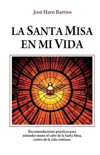 La Santa Misa en mi vida - Haro: Recomendaciones para  entender mejor el valor de la Santa Misa,  centro de la vida cristiana. (Spanish Edition)