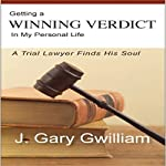 Getting a Winning Verdict in My Personal Life: A Trial Lawyer Finds His Soul | J. Gary Gwilliam