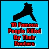 10 Famous People Killed By Their Doctors