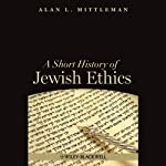 A Short History of Jewish Ethics: Conduct and Character in the Context of Covenant | Alan L. Mittleman
