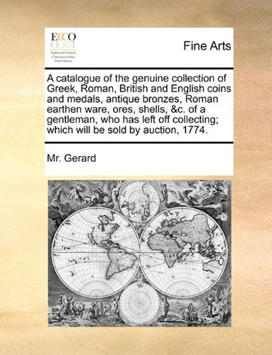 A catalogue of the genuine collection of Greek, Roman, British and English coins and medals, antique bronzes, Roman earthen ware, ores, shells, &c. of ... which will be sold by auction, 1774. (Ore Coin Bronze)