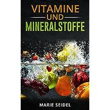 Vitamine und Mineralstoffe: Die wichtigsten Vitamine und Mineralien für ein gesundes und vitales Leben! Selbstheilung von Vitaminmangel! Vitamine und Spurenelemente (German Edition)