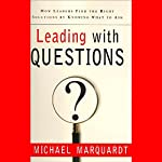 Leading with Questions: How Leaders Find the Right Solutions by Knowing What to Ask | Michael Marquardt