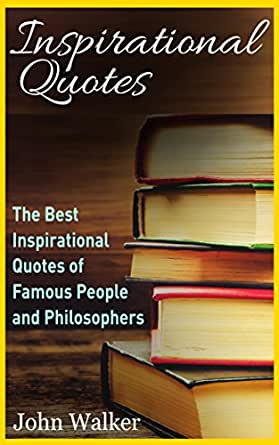 Amazon Com Inspirational Quotes The Best Life Quotes Of Famous People And Philosophers Famous Quotes Happiness Quotes Motivational Quotes Love Quotes Funny Quotes Success Motivation Quotes Book 1 Ebook Walker John Kindle Store