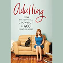 Adulting: How to Become a Grown-up in 468 Easy(ish) Steps Audiobook by Kelly Williams Brown Narrated by Anjili Pal